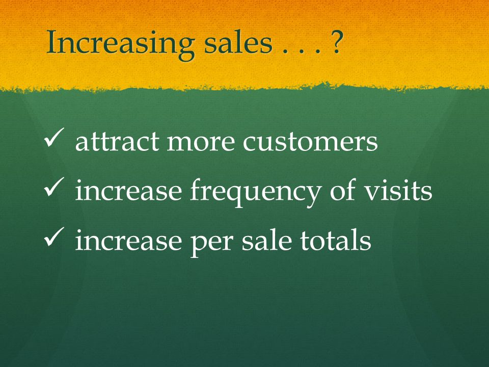 Increasing sales... attract more customers increase frequency of visits increase per sale totals