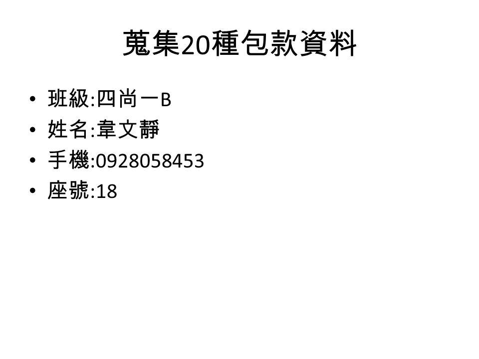 蒐集 20 種包款資料 班級 : 四尚一 B 姓名 : 韋文靜 手機 :0928058453 座號 :18