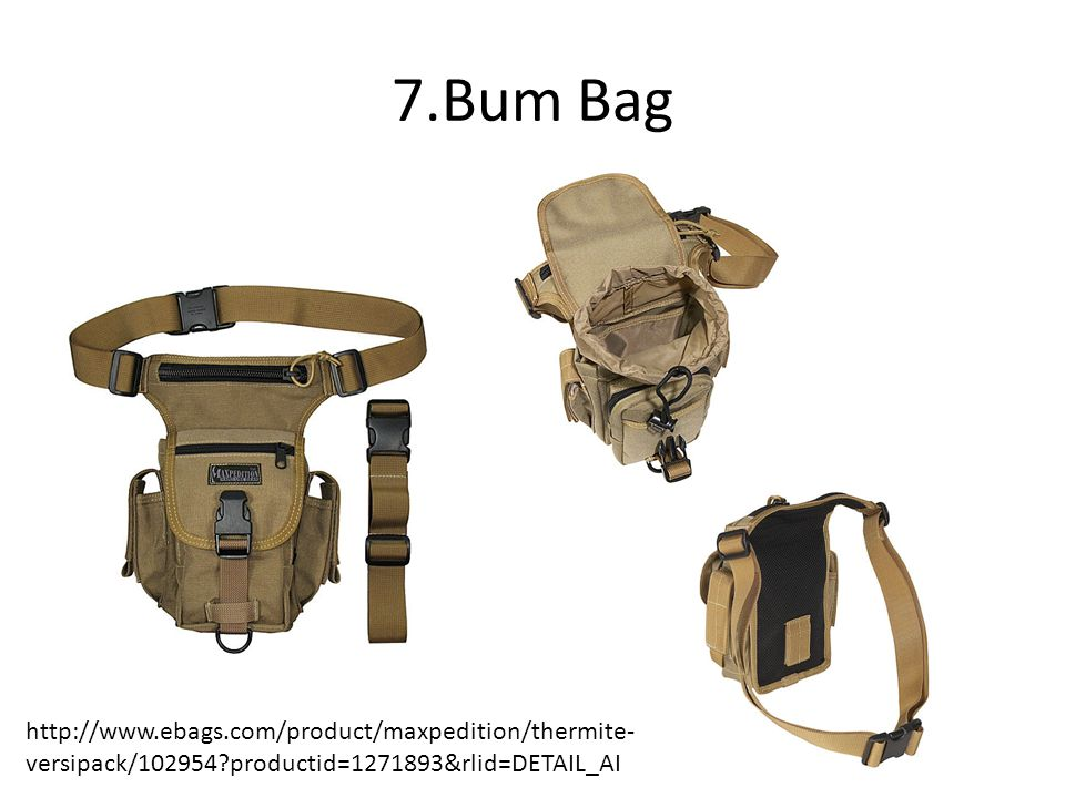 7.Bum Bag http://www.ebags.com/product/maxpedition/thermite- versipack/102954 productid=1271893&rlid=DETAIL_AI