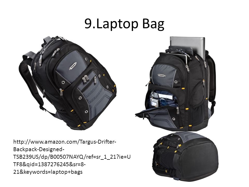 9.Laptop Bag http://www.amazon.com/Targus-Drifter- Backpack-Designed- TSB239US/dp/B00507NAYQ/ref=sr_1_21 ie=U TF8&qid=1387276245&sr=8- 21&keywords=laptop+bags