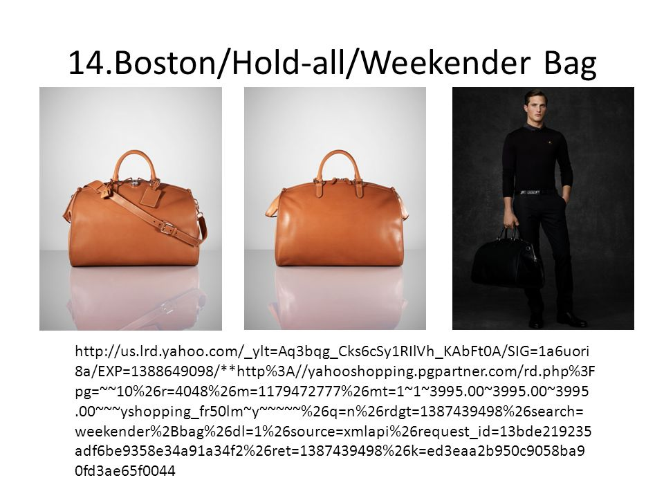 14.Boston/Hold-all/Weekender Bag http://us.lrd.yahoo.com/_ylt=Aq3bqg_Cks6cSy1RIlVh_KAbFt0A/SIG=1a6uori 8a/EXP=1388649098/**http%3A//yahooshopping.pgpartner.com/rd.php%3F pg=~~10%26r=4048%26m=1179472777%26mt=1~1~3995.00~3995.00~3995.00~~~yshopping_fr50lm~y~~~~~%26q=n%26rdgt=1387439498%26search= weekender%2Bbag%26dl=1%26source=xmlapi%26request_id=13bde219235 adf6be9358e34a91a34f2%26ret=1387439498%26k=ed3eaa2b950c9058ba9 0fd3ae65f0044