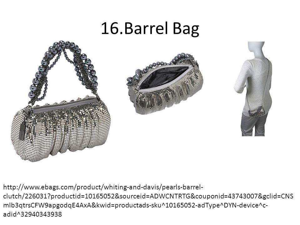 16.Barrel Bag http://www.ebags.com/product/whiting-and-davis/pearls-barrel- clutch/226031?productid=10165052&sourceid=ADWCNTRTG&couponid=43743007&gclid=CNS mlb3qtrsCFW9apgodqE4AxA&kwid=productads-sku^10165052-adType^DYN-device^c- adid^32940343938