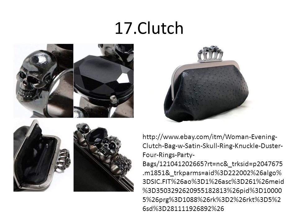 17.Clutch http://www.ebay.com/itm/Woman-Evening- Clutch-Bag-w-Satin-Skull-Ring-Knuckle-Duster- Four-Rings-Party- Bags/121041202665?rt=nc&_trksid=p2047675.m1851&_trkparms=aid%3D222002%26algo% 3DSIC.FIT%26ao%3D1%26asc%3D261%26meid %3D3503292620955182813%26pid%3D10000 5%26prg%3D1088%26rk%3D2%26rkt%3D5%2 6sd%3D281111926892%26