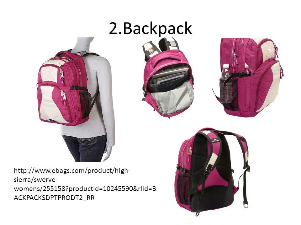 2.Backpack http://www.ebags.com/product/high- sierra/swerve- womens/255158?productid=10245590&rlid=B ACKPACKSDPTPRODT2_RR