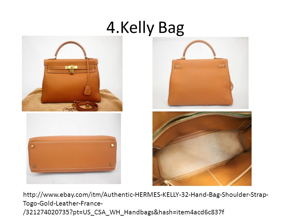 4.Kelly Bag http://www.ebay.com/itm/Authentic-HERMES-KELLY-32-Hand-Bag-Shoulder-Strap- Togo-Gold-Leather-France- /321274020735 pt=US_CSA_WH_Handbags&hash=item4acd6c837f