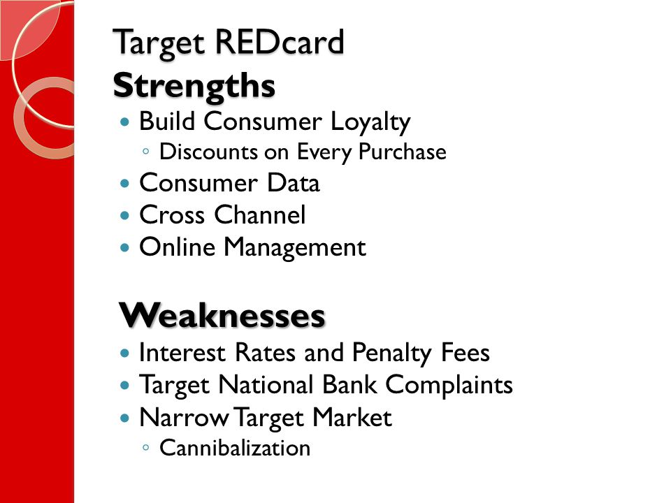Target REDcard Strengths Build Consumer Loyalty ◦ Discounts on Every Purchase Consumer Data Cross Channel Online ManagementWeaknesses Interest Rates and Penalty Fees Target National Bank Complaints Narrow Target Market ◦ Cannibalization