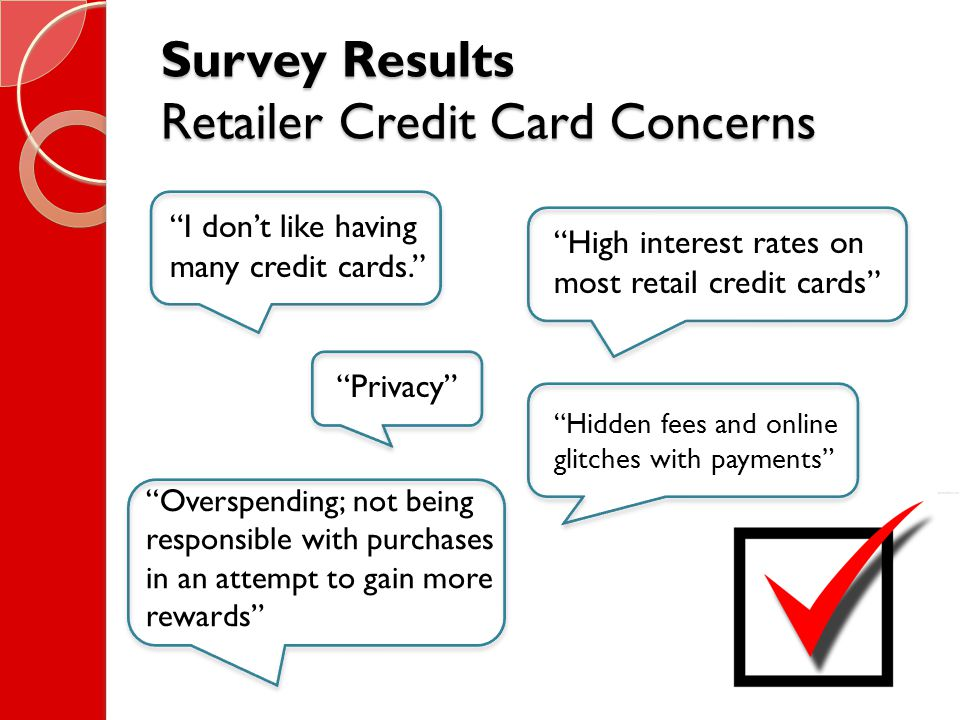 Survey Results Retailer Credit Card Concerns I don't like having many credit cards. Overspending; not being responsible with purchases in an attempt to gain more rewards High interest rates on most retail credit cards Hidden fees and online glitches with payments Privacy