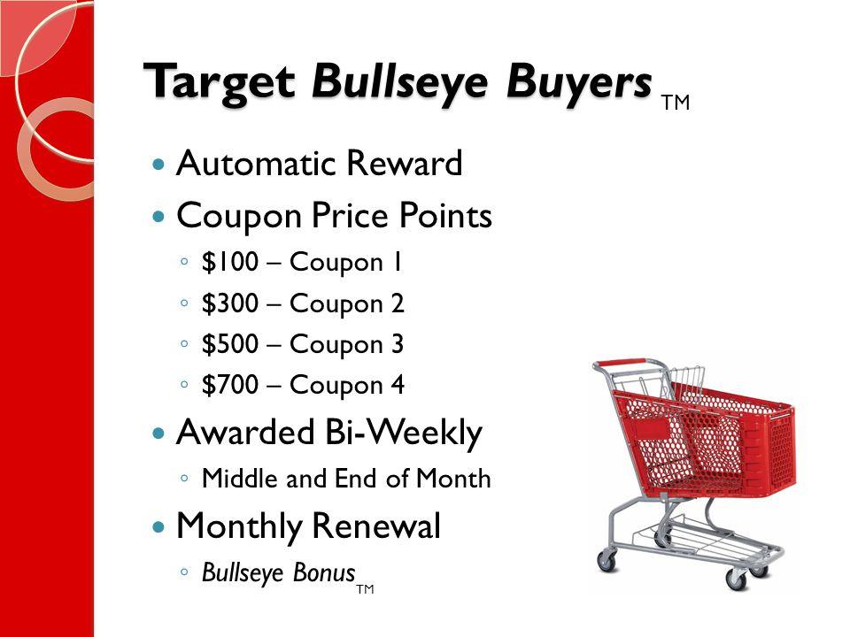 Target Bullseye Buyers Automatic Reward Coupon Price Points ◦ $100 – Coupon 1 ◦ $300 – Coupon 2 ◦ $500 – Coupon 3 ◦ $700 – Coupon 4 Awarded Bi-Weekly ◦ Middle and End of Month Monthly Renewal ◦ Bullseye Bonus TM