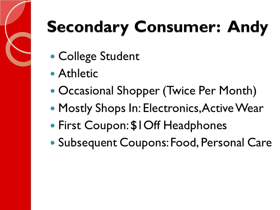 Secondary Consumer: Andy College Student Athletic Occasional Shopper (Twice Per Month) Mostly Shops In: Electronics, Active Wear First Coupon: $1Off Headphones Subsequent Coupons: Food, Personal Care