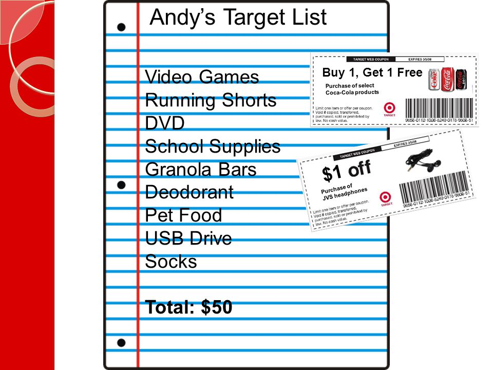 Andy's Target List Video Games Running Shorts DVD School Supplies Granola Bars Deodorant Pet Food USB Drive Socks Total: $50 Purchase of JVS headphones $1 Purchase of select Coca-Cola products Buy 1, Get 1 Free