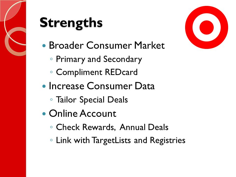 Strengths Broader Consumer Market ◦ Primary and Secondary ◦ Compliment REDcard Increase Consumer Data ◦ Tailor Special Deals Online Account ◦ Check Rewards, Annual Deals ◦ Link with TargetLists and Registries