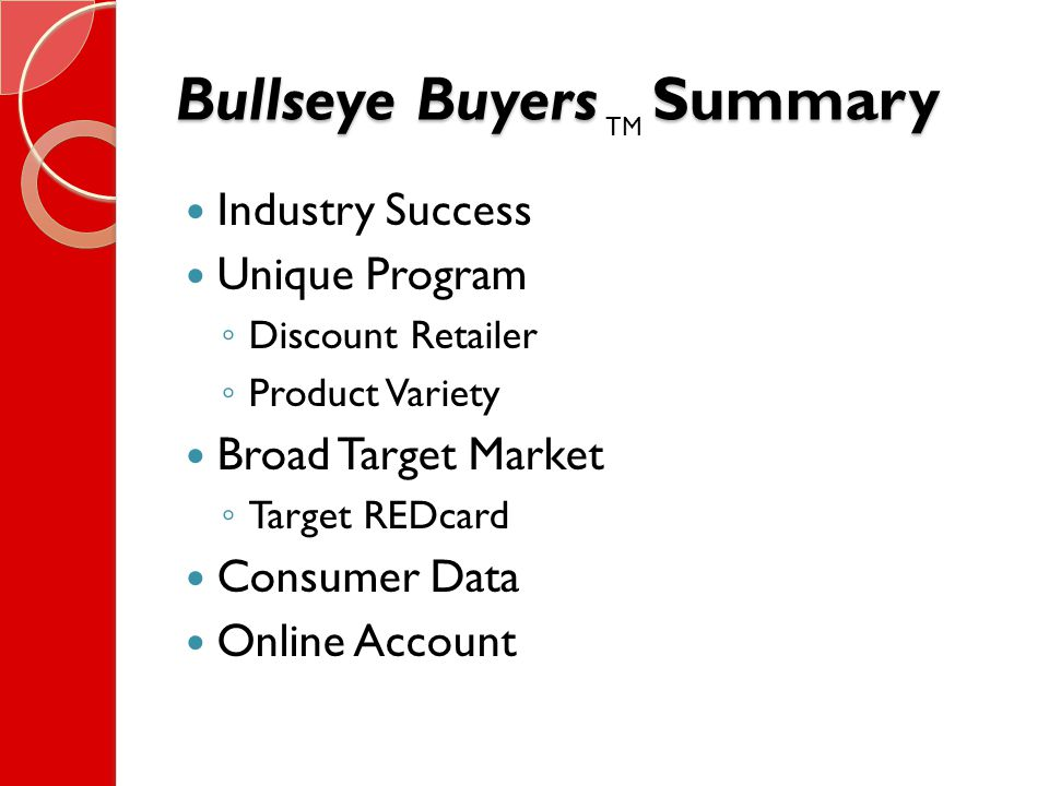 Bullseye Buyers Summary Industry Success Unique Program ◦ Discount Retailer ◦ Product Variety Broad Target Market ◦ Target REDcard Consumer Data Online Account TM