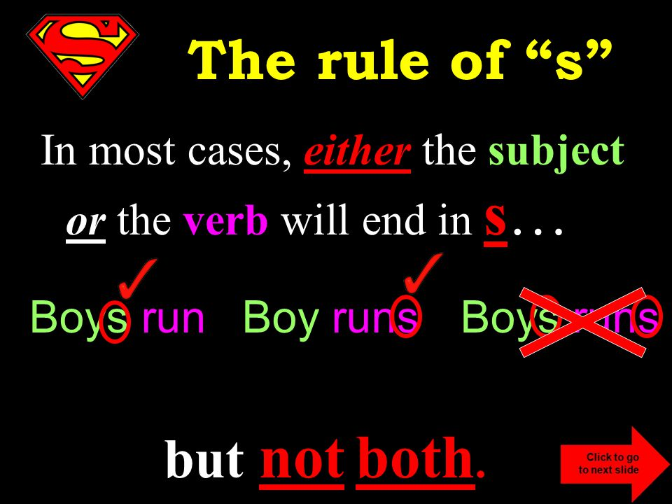 In most cases, either the subject or the verb will end in s… but not both.