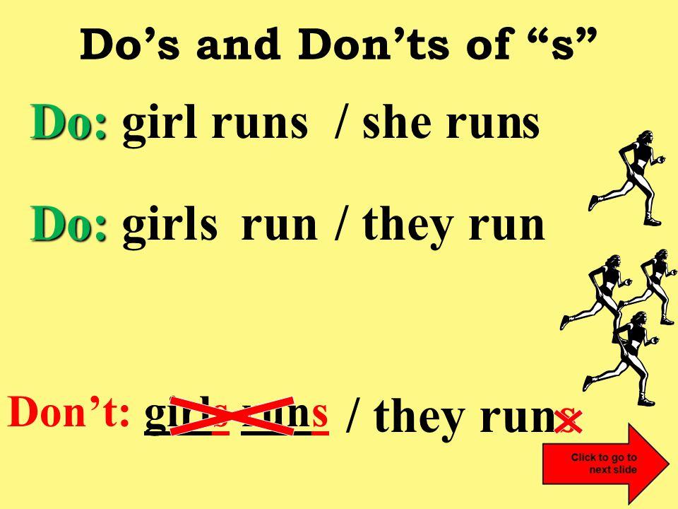 Do's and Don'ts of s Don't: girls runs Do: Do: girl run s s / she run s / they run / they runs