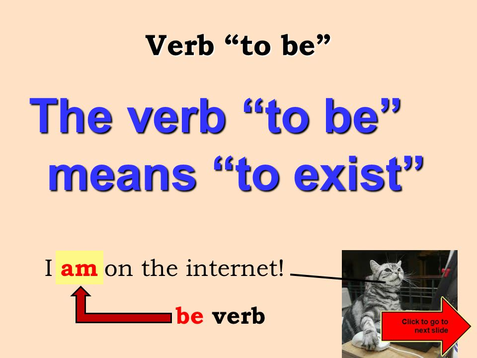 Verb to be The verb to be means to exist I be on the internet! am be verb