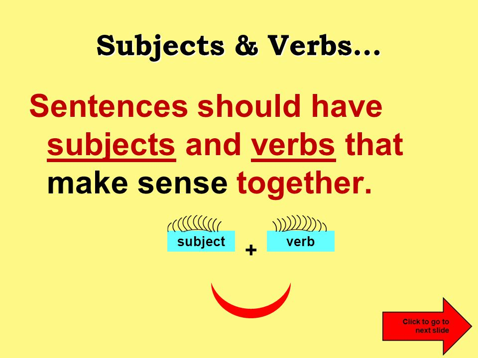 Subjects & Verbs… Sentences should have subjects and verbs that make sense together. subjectverb +
