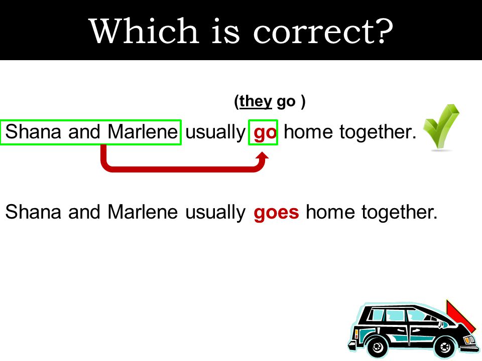 Which is correct. Shana and Marlene usually go home together.