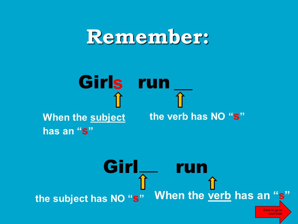Remember: Girl run s When the subject has an s the verb has NO s Girl run When the verb has an s s the subject has NO s
