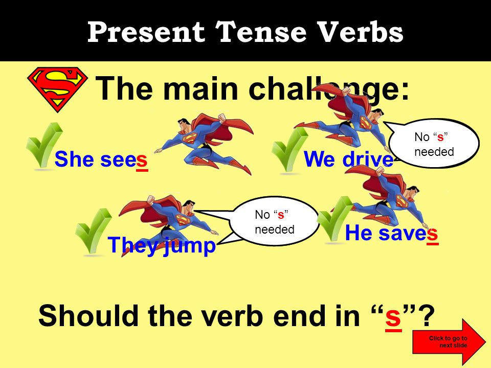 Present Tense Verbs The main challenge: Should the verb end in s .