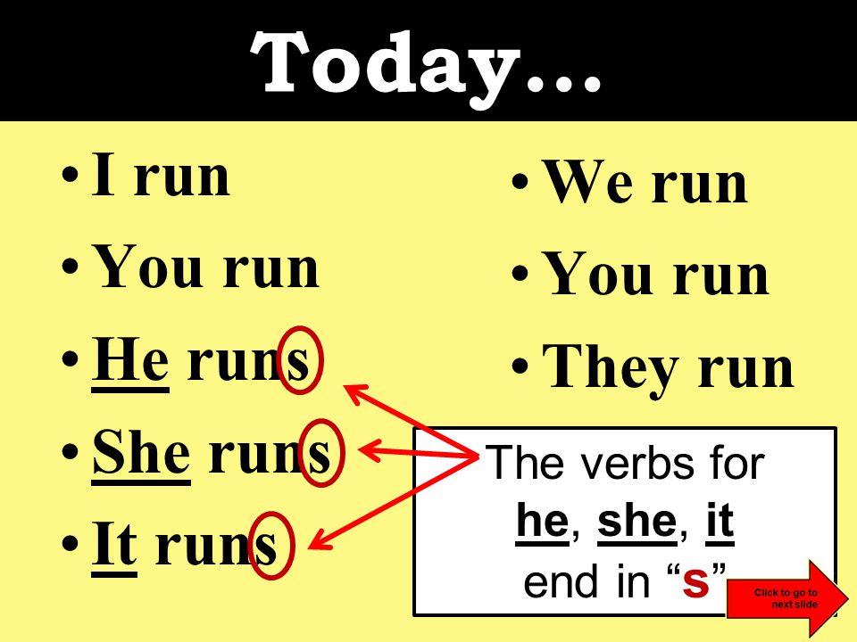 Today… I run You run He runs She runs It runs We run You run They run The verbs for he, she, it end in s