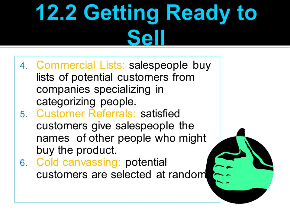 4. Commercial Lists: salespeople buy lists of potential customers from companies specializing in categorizing people. 5. Customer Referrals: satisfied