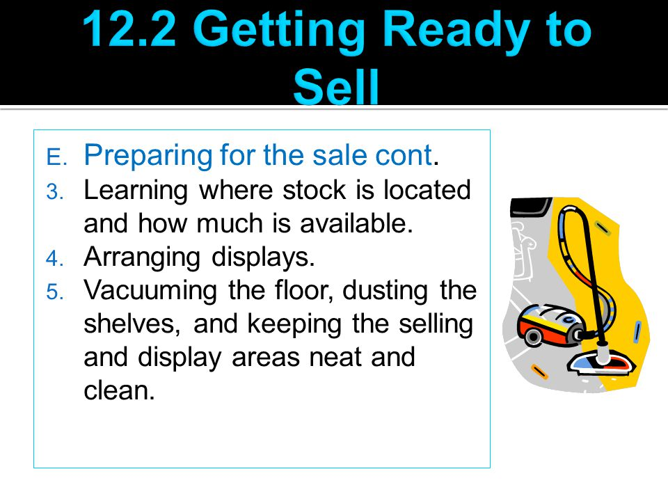 E. Preparing for the sale cont. 3. Learning where stock is located and how much is available. 4. Arranging displays. 5. Vacuuming the floor, dusting t