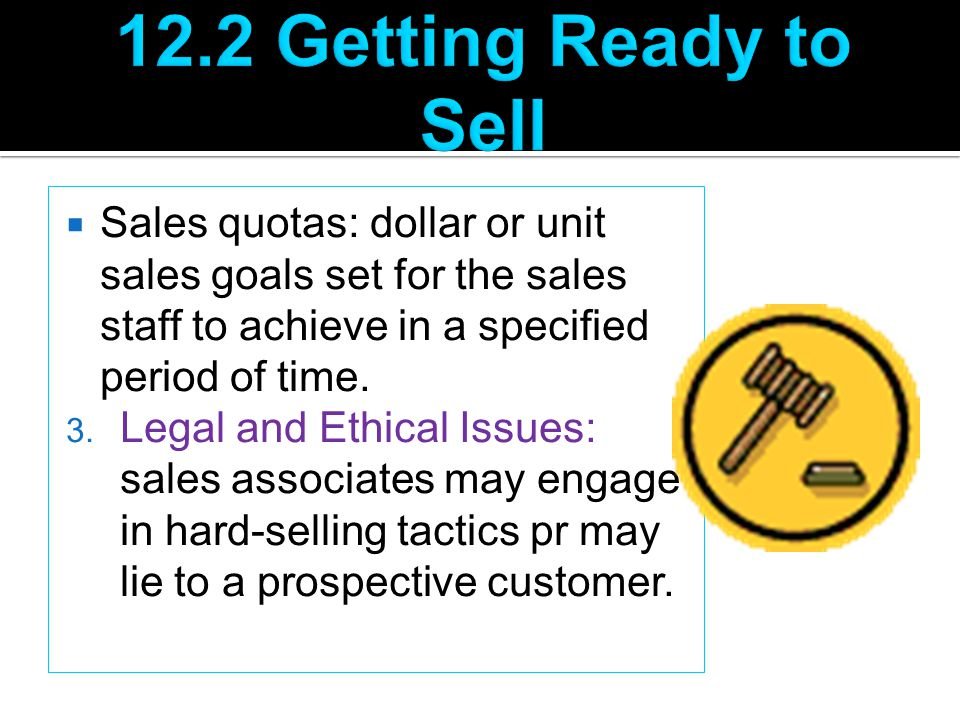  Sales quotas: dollar or unit sales goals set for the sales staff to achieve in a specified period of time. 3. Legal and Ethical Issues: sales associ