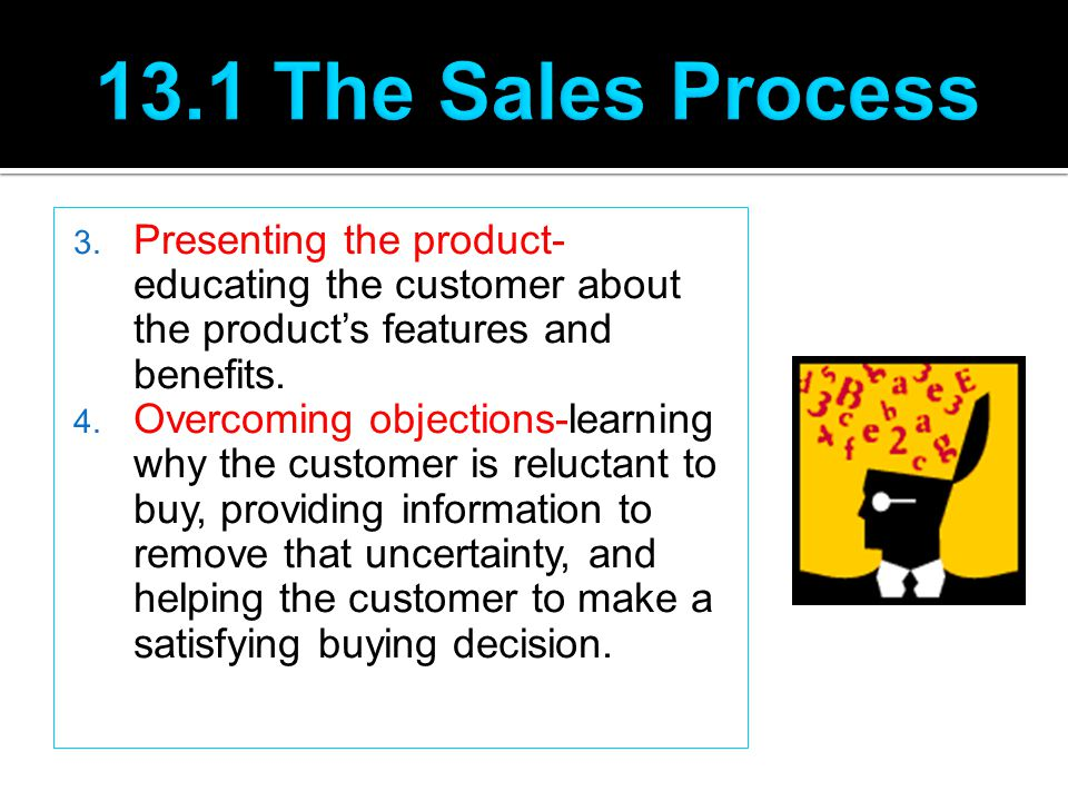 3. Presenting the product- educating the customer about the product's features and benefits. 4. Overcoming objections-learning why the customer is rel