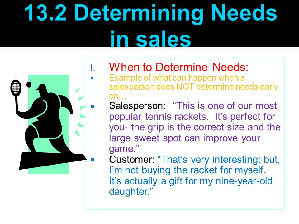 "I. When to Determine Needs:  Example of what can happen when a salesperson does NOT determine needs early on…  Salesperson: ""This is one of our most"