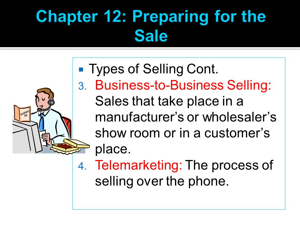  Types of Selling Cont. 3. Business-to-Business Selling: Sales that take place in a manufacturer's or wholesaler's show room or in a customer's place