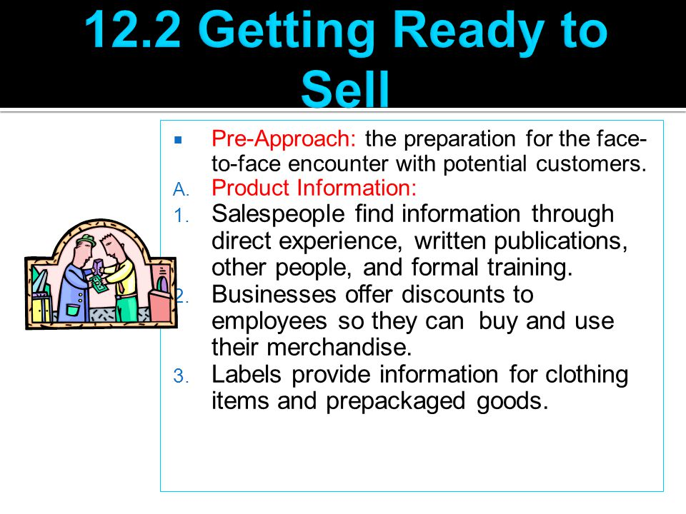  Pre-Approach: the preparation for the face- to-face encounter with potential customers. A. Product Information: 1. Salespeople find information thro