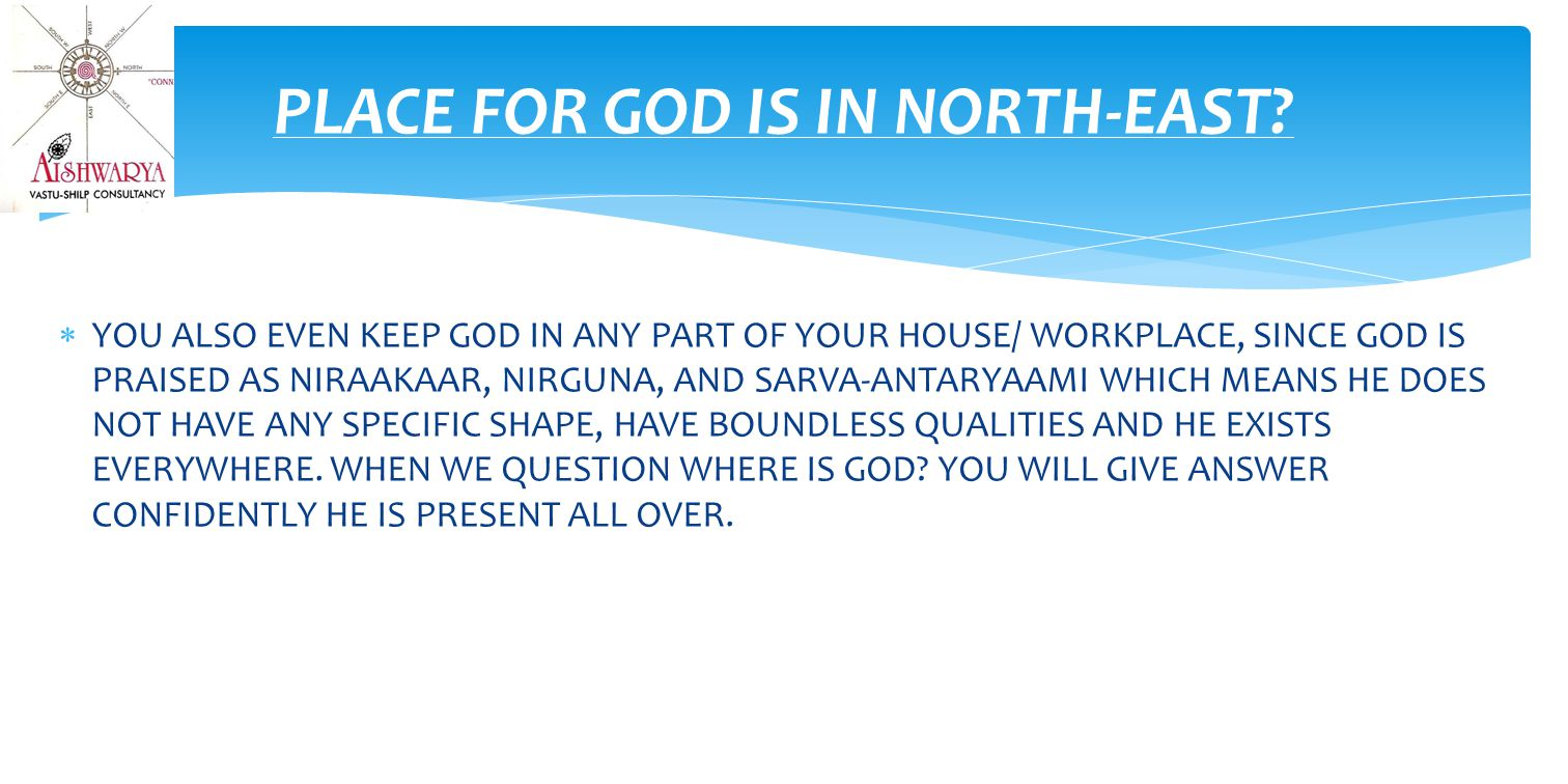  YOU ALSO EVEN KEEP GOD IN ANY PART OF YOUR HOUSE/ WORKPLACE, SINCE GOD IS PRAISED AS NIRAAKAAR, NIRGUNA, AND SARVA-ANTARYAAMI WHICH MEANS HE DOES NOT HAVE ANY SPECIFIC SHAPE, HAVE BOUNDLESS QUALITIES AND HE EXISTS EVERYWHERE.