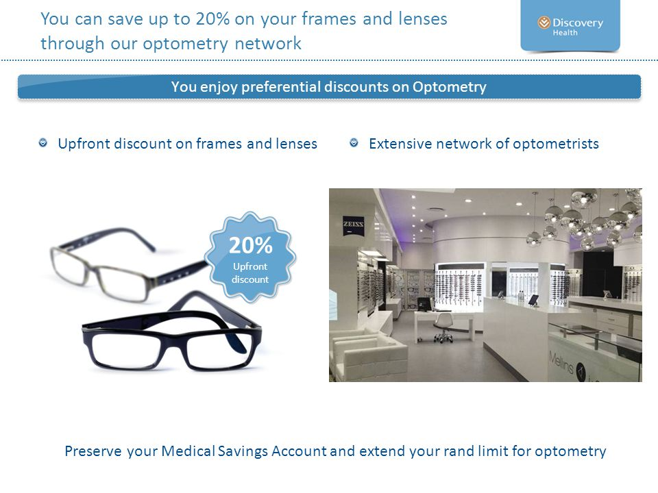 Upfront discount on frames and lenses Upfront discount You enjoy preferential discounts on Optometry 20% Upfront discount You can save up to 20% on yo