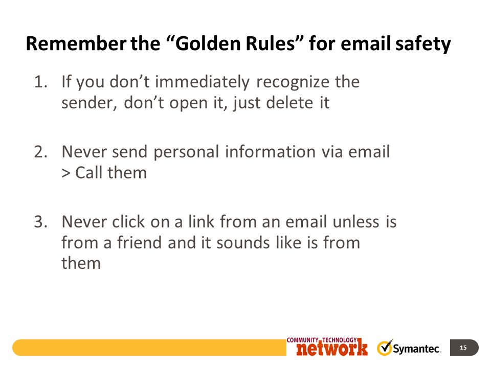 Remember the Golden Rules for email safety 1.If you don't immediately recognize the sender, don't open it, just delete it 2.Never send personal information via email > Call them 3.Never click on a link from an email unless is from a friend and it sounds like is from them 15