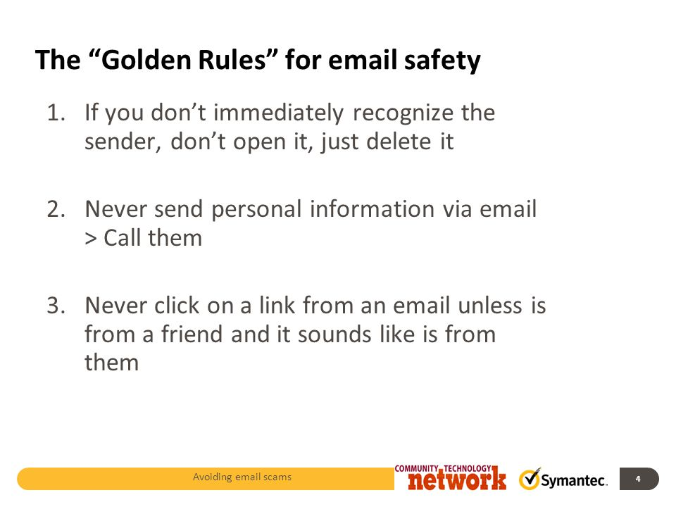 The Golden Rules for email safety 1.If you don't immediately recognize the sender, don't open it, just delete it 2.Never send personal information via email > Call them 3.Never click on a link from an email unless is from a friend and it sounds like is from them Avoiding email scams 4
