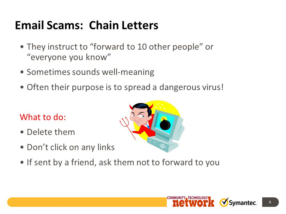 Email Scams: Chain Letters They instruct to forward to 10 other people or everyone you know Sometimes sounds well-meaning Often their purpose is to spread a dangerous virus.