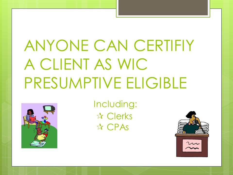 ANYONE CAN CERTIFIY A CLIENT AS WIC PRESUMPTIVE ELIGIBLE Including:  Clerks  CPAs