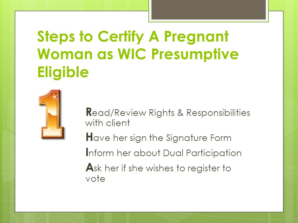 Steps to Certify A Pregnant Woman as WIC Presumptive Eligible R ead/Review Rights & Responsibilities with client H ave her sign the Signature Form I n