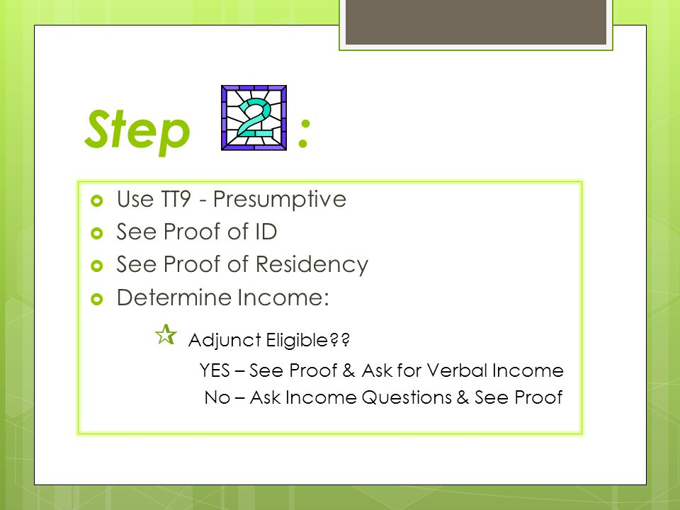 Step :  Use TT9 - Presumptive  See Proof of ID  See Proof of Residency  Determine Income:  Adjunct Eligible?? YES – See Proof & Ask for Verbal In