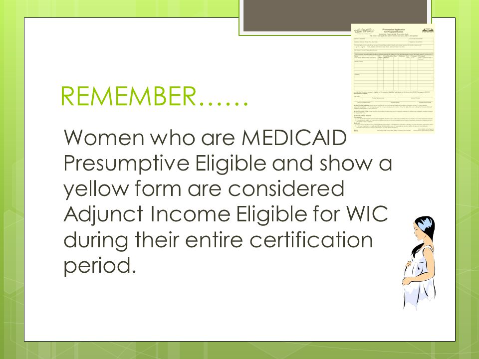 REMEMBER…… Women who are MEDICAID Presumptive Eligible and show a yellow form are considered Adjunct Income Eligible for WIC during their entire certi