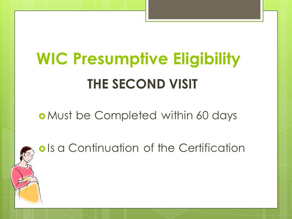 WIC Presumptive Eligibility THE SECOND VISIT  Must be Completed within 60 days  Is a Continuation of the Certification