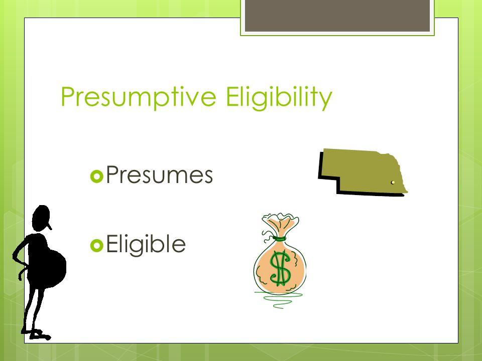 Presumptive Eligibility  Presumes  Eligible