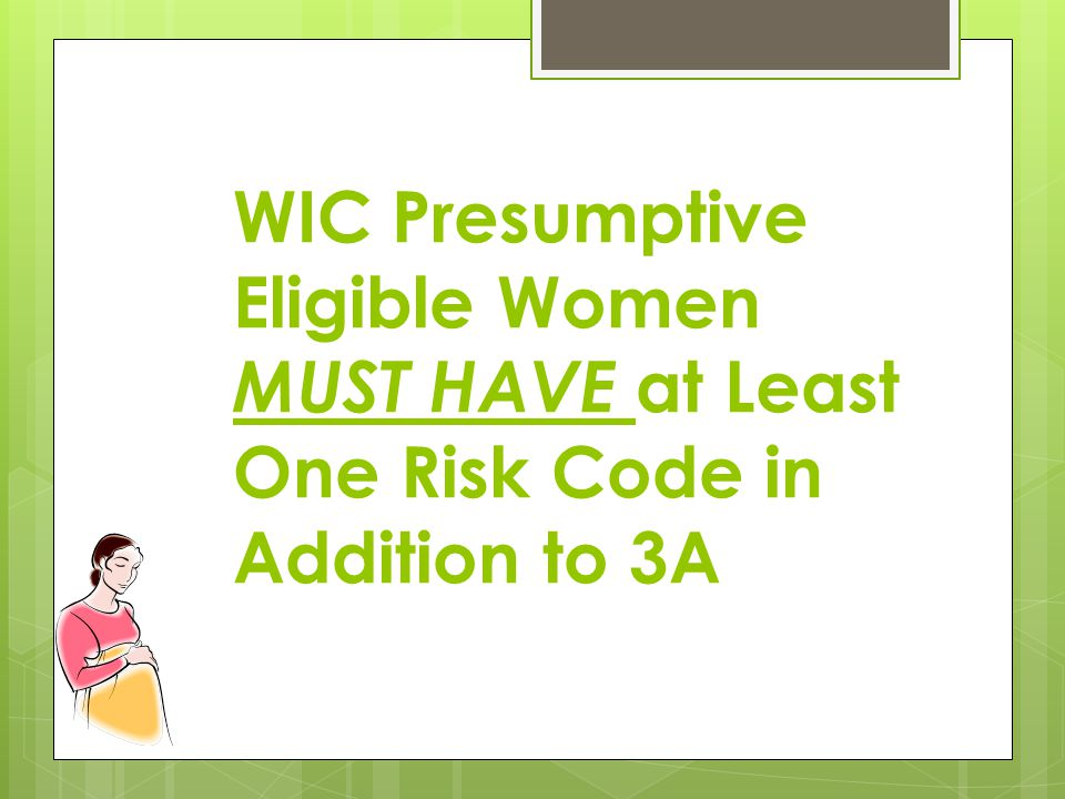 WIC Presumptive Eligible Women MUST HAVE at Least One Risk Code in Addition to 3A