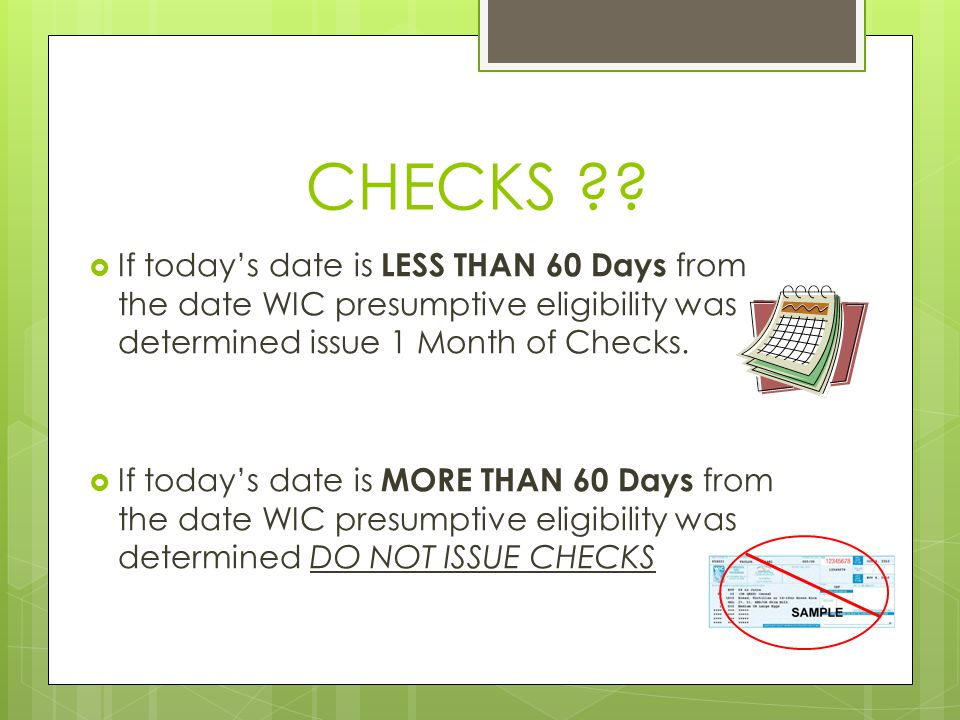 CHECKS ??  If today's date is LESS THAN 60 Days from the date WIC presumptive eligibility was determined issue 1 Month of Checks.  If today's date i