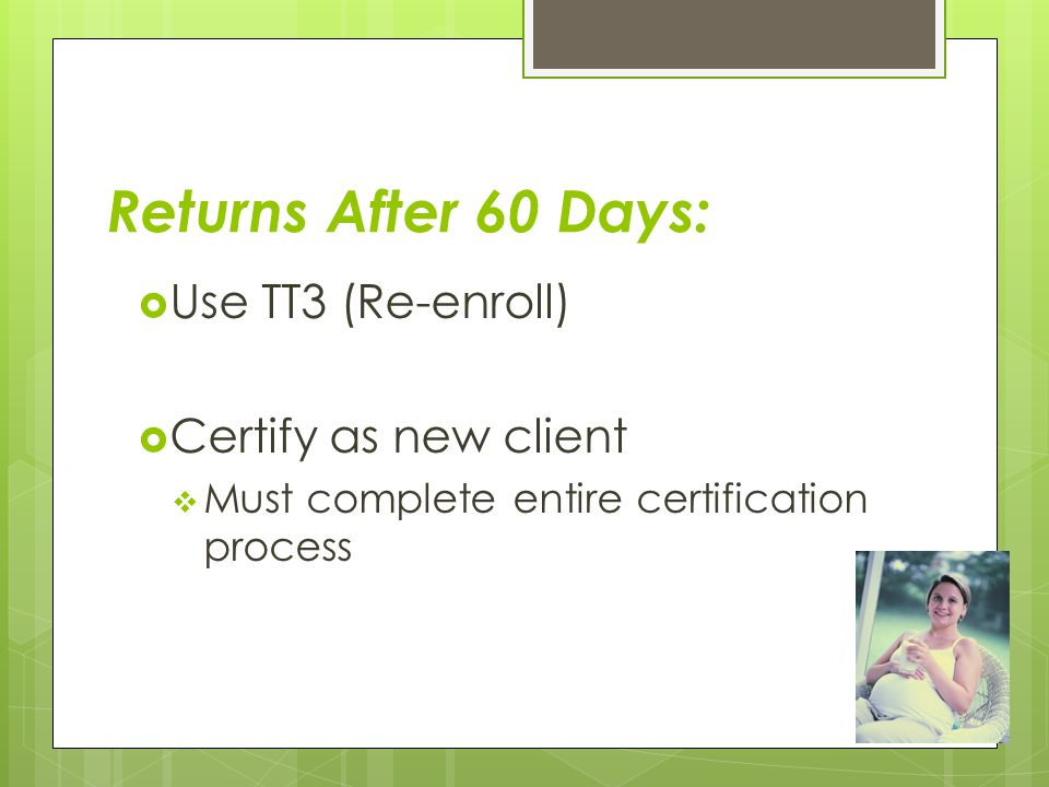Returns After 60 Days:  Use TT3 (Re-enroll)  Certify as new client  Must complete entire certification process