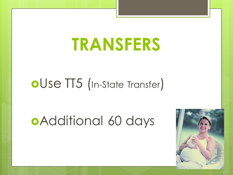 TRANSFERS  Use TT5 ( In-State Transfer )  Additional 60 days