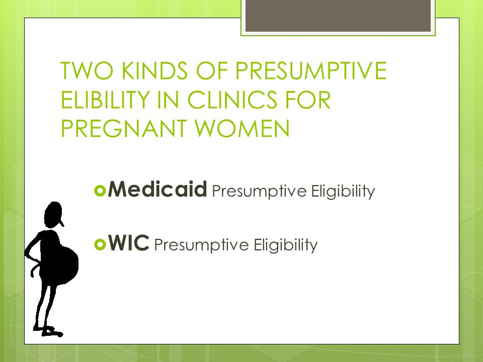TWO KINDS OF PRESUMPTIVE ELIBILITY IN CLINICS FOR PREGNANT WOMEN  Medicaid Presumptive Eligibility  WIC Presumptive Eligibility