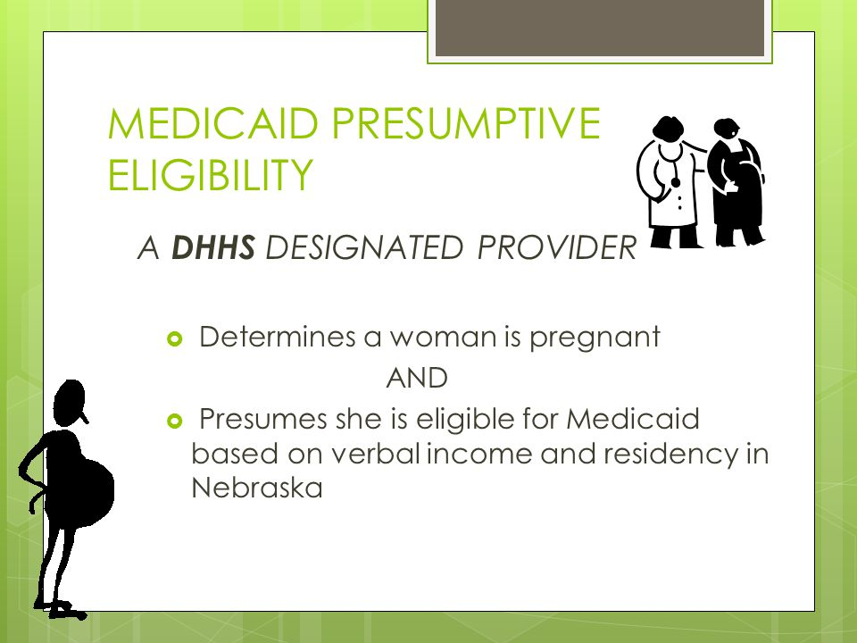 MEDICAID PRESUMPTIVE ELIGIBILITY  Determines a woman is pregnant AND  Presumes she is eligible for Medicaid based on verbal income and residency in Nebraska A DHHS DESIGNATED PROVIDER