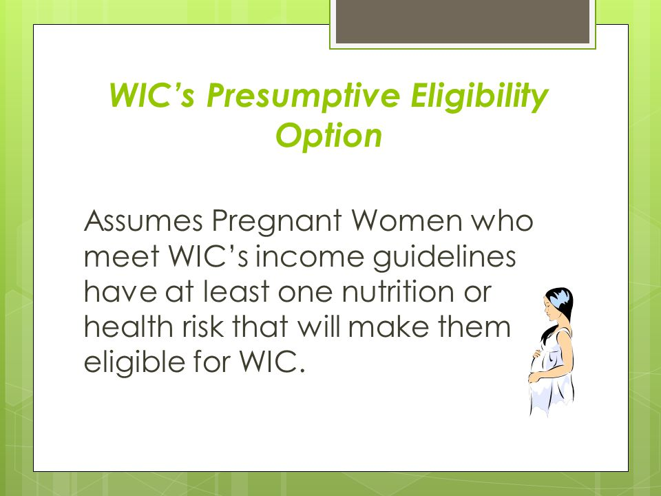 WIC's Presumptive Eligibility Option Assumes Pregnant Women who meet WIC's income guidelines have at least one nutrition or health risk that will make