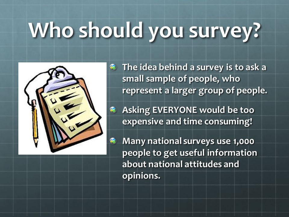 Who should you survey? The idea behind a survey is to ask a small sample of people, who represent a larger group of people. Asking EVERYONE would be t